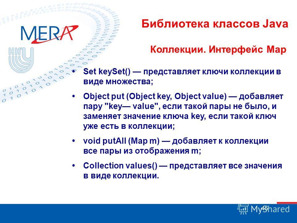 45 Библиотека классов Java Коллекции. Интерфейс Map Set keySet() представляет ключи коллекции в виде множества; Object put (Object key, Object value) добавляет пару