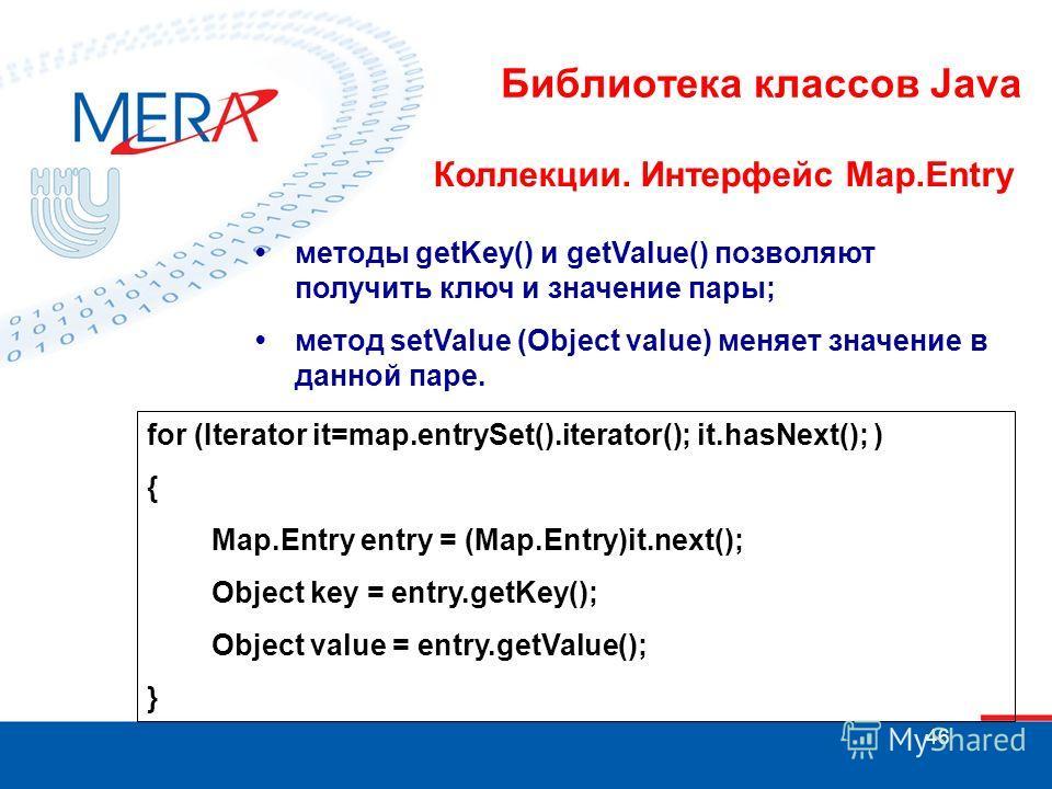 46 Библиотека классов Java Коллекции. Интерфейс Map.Entry методы getKey() и getValue() позволяют получить ключ и значение пары; метод setValue (Object value) меняет значение в данной паре. for (Iterator it=map.entrySet().iterator(); it.hasNext(); ) {