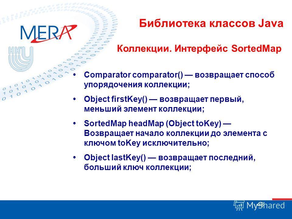 48 Библиотека классов Java Коллекции. Интерфейс SortedMap Comparator comparator() возвращает способ упорядочения коллекции; Object firstKey() возвращает первый, меньший элемент коллекции; SortedMap headMap (Object toKey) Возвращает начало коллекции д