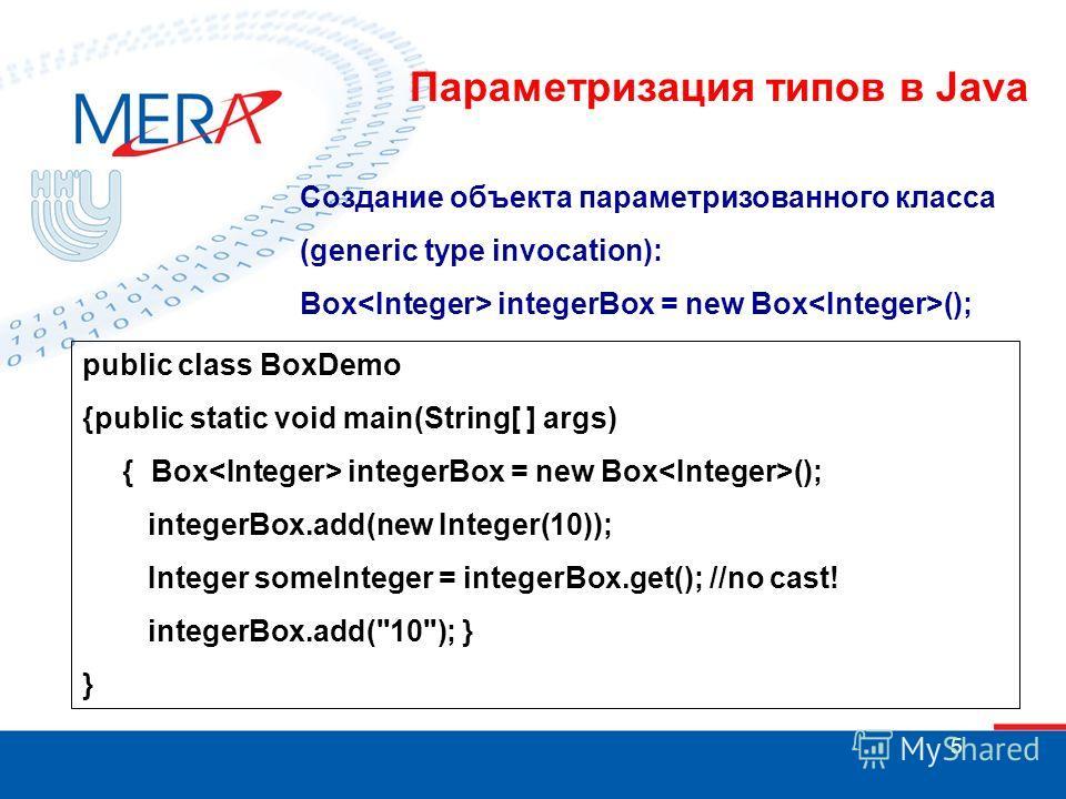 5 Создание объекта параметризованного класса (generic type invocation): Box integerBox = new Box (); public class BoxDemo {public static void main(String[ ] args) { Box integerBox = new Box (); integerBox.add(new Integer(10)); Integer someInteger = i