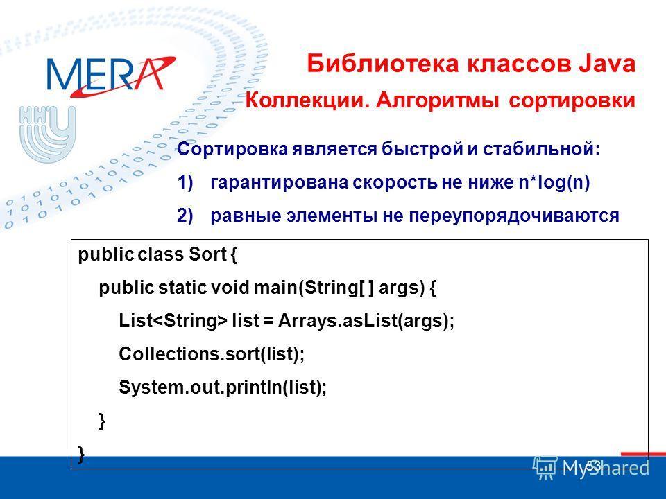 53 Библиотека классов Java Коллекции. Алгоритмы сортировки Сортировка является быстрой и стабильной: 1)гарантирована скорость не ниже n*log(n) 2)равные элементы не переупорядочиваются public class Sort { public static void main(String[ ] args) { List