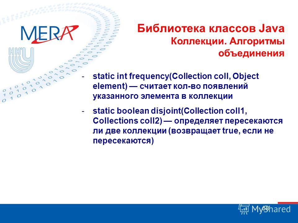 58 Библиотека классов Java Коллекции. Алгоритмы объединения -static int frequency(Collection coll, Object element) считает кол-во появлений указанного элемента в коллекции -static boolean disjoint(Collection coll1, Collections coll2) определяет перес
