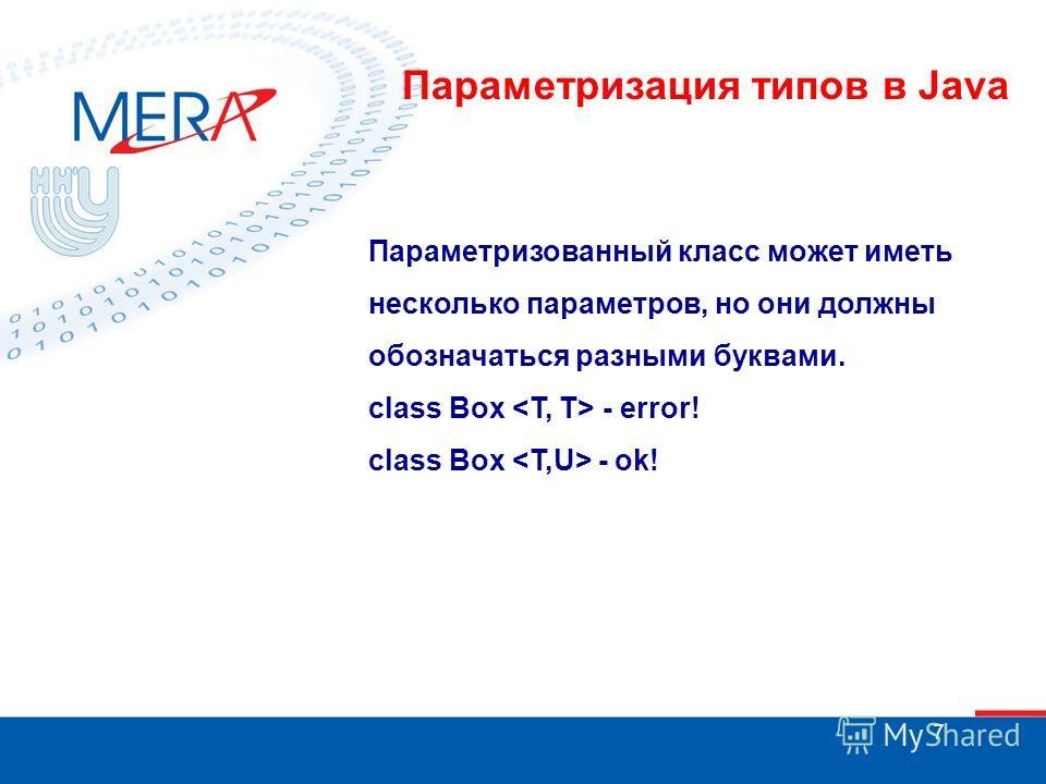 7 Параметризованный класс может иметь несколько параметров, но они должны обозначаться разными буквами. class Box - error! class Box - ok! Параметризация типов в Java