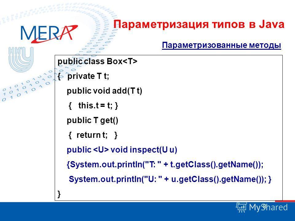 8 Параметризованные методы public class Box { private T t; public void add(T t) { this.t = t; } public T get() { return t; } public void inspect(U u) {System.out.println(