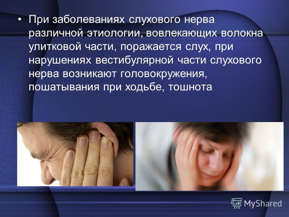 При заболеваниях слухового нерва различной этиологии, вовлекающих волокна улитковой части, поражается слух, при нарушениях вестибулярной части слухового нерва возникают головокружения, пошатывания при ходьбе, тошнота