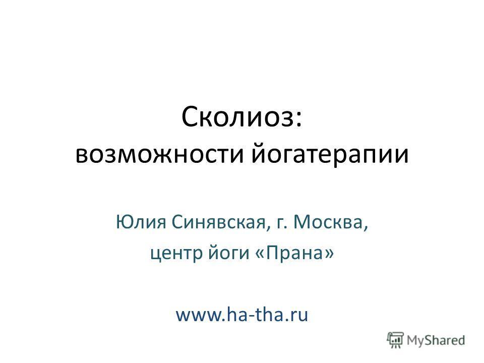 Сколиоз: возможности йогатерапии Юлия Синявская, г. Москва, центр йоги «Прана» www.ha-tha.ru