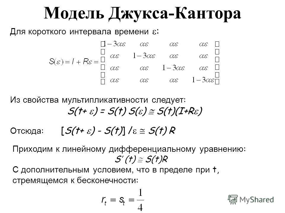 Модель Джукса-Кантора Для короткого интервала времени : Из свойства мультипликативности следует : S(t+ ) = S(t) S( ) S(t)(I+R ) Отсюда : [S(t+ ) - S(t)] / S(t) R Приходим к линейному дифференциальному уравнению : S (t) S(t)R С дополнительным условием