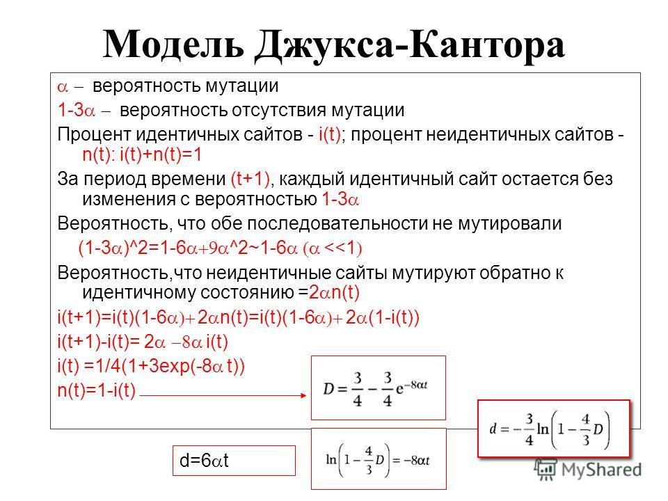 Модель Джукса-Кантора вероятность мутации 1-3 вероятность отсутствия мутации Процент идентичных сайтов - i(t); процент неидентичных сайтов - n(t): i(t)+n(t)=1 За период времени (t+1), каждый идентичный сайт остается без изменения с вероятностью 1-3 В
