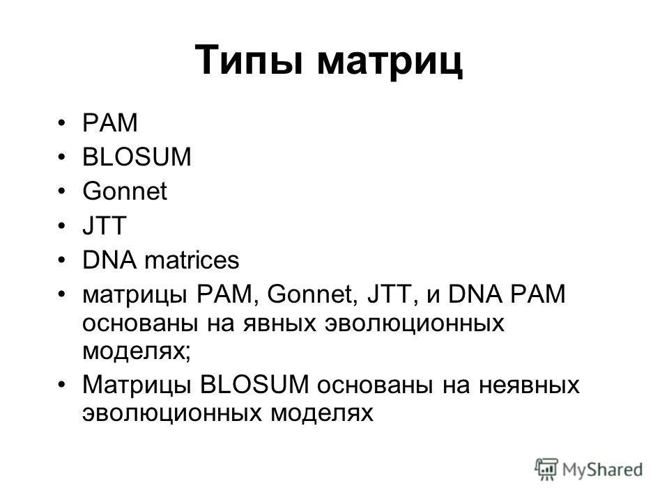 Типы матриц PAM BLOSUM Gonnet JTT DNA matrices матрицы PAM, Gonnet, JTT, и DNA PAM основаны на явных эволюционных моделях; Матрицы BLOSUM основаны на неявных эволюционных моделях