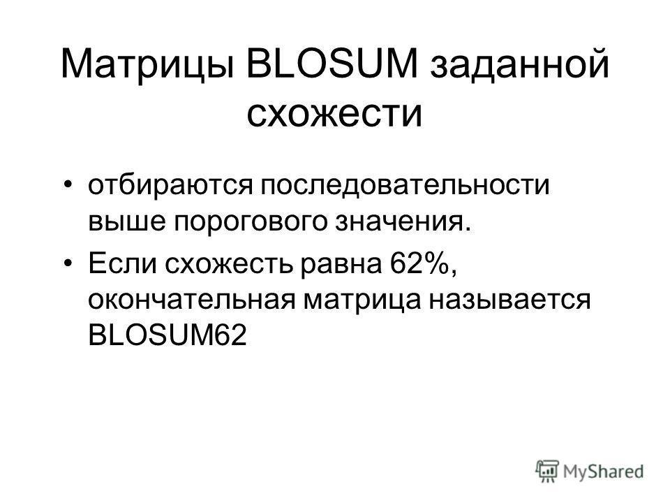 Матрицы BLOSUM заданной схожести отбираются последовательности выше порогового значения. Если схожесть равна 62%, окончательная матрица называется BLOSUM62
