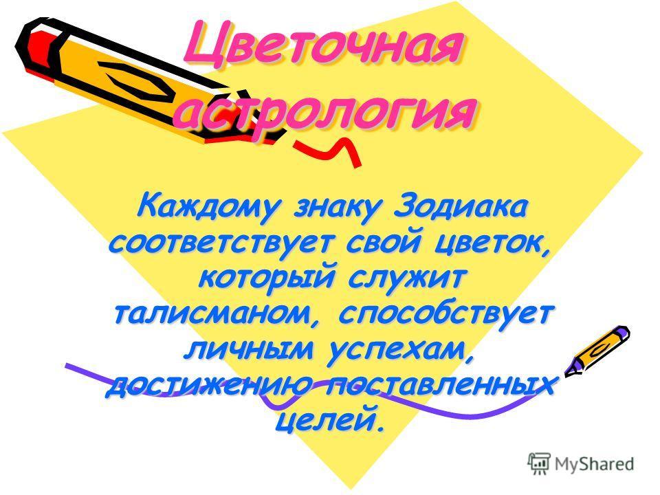 Цветочная астрология Каждому знаку Зодиака соответствует свой цветок, который служит талисманом, способствует личным успехам, достижению поставленных целей.