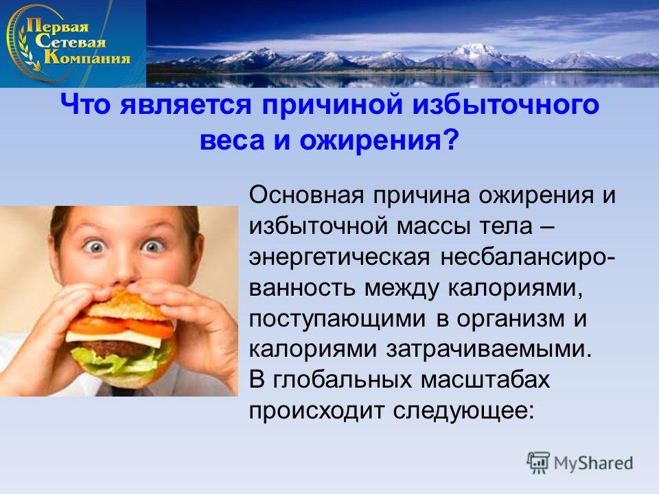 Основная причина ожирения и избыточной массы тела – энергетическая несбалансиро- ванность между калориями, поступающими в организм и калориями затрачиваемыми. В глобальных масштабах происходит следующее: Что является причиной избыточного веса и ожире