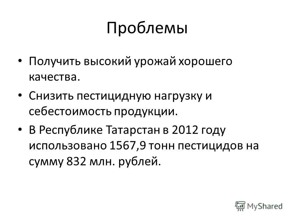 Проблемы Получить высокий урожай хорошего качества. Снизить пестицидную нагрузку и себестоимость продукции. В Республике Татарстан в 2012 году использовано 1567,9 тонн пестицидов на сумму 832 млн. рублей.