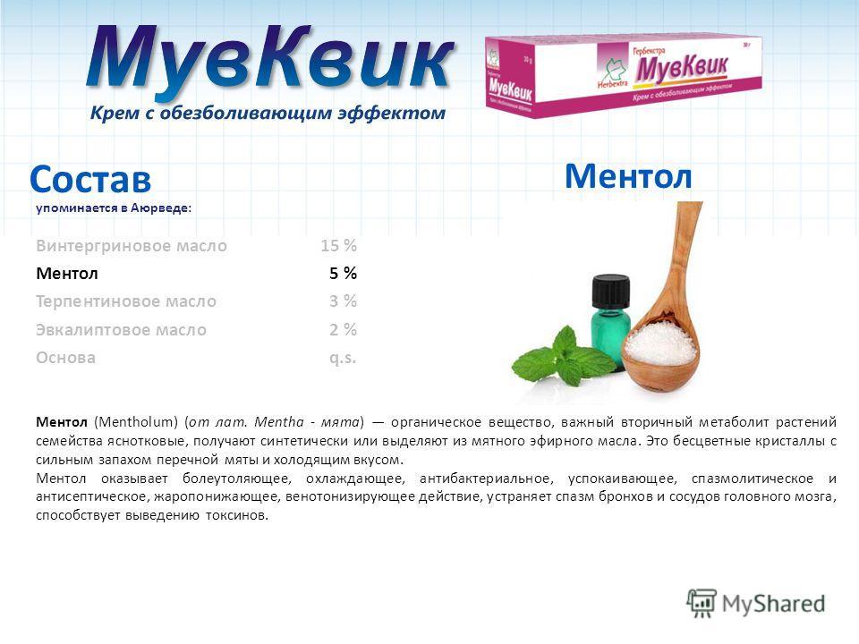 Состав упоминается в Аюрведе: Ментол5 % Ментол Ментол (Меnthоlum) (от лат. Mentha - мята) органическое вещество, важный вторичный метаболит растений семейства яснотковые, получают синтетически или выделяют из мятного эфирного масла. Это бесцветные кр