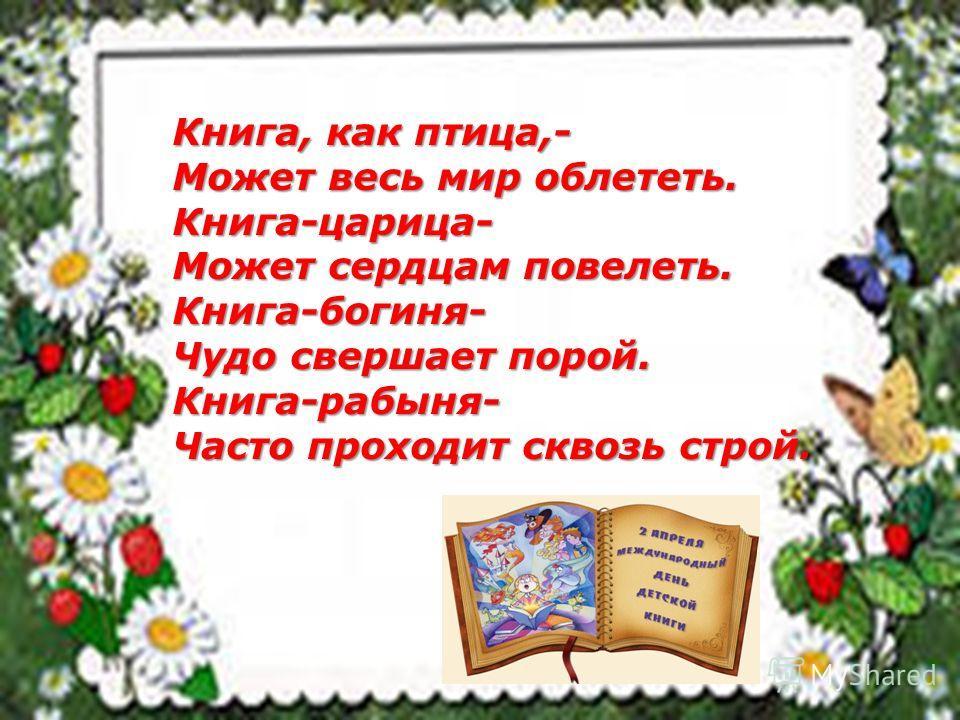 Книга, как птица,- Может весь мир облететь. Книга-царица- Может сердцам повелеть. Книга-богиня- Чудо свершает порой. Книга-рабыня- Часто проходит сквозь строй.
