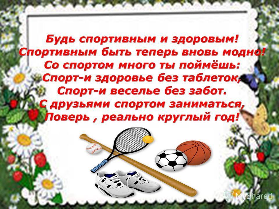 Будь спортивным и здоровым! Спортивным быть теперь вновь модно! Со спортом много ты поймёшь: Спорт-и здоровье без таблеток, Спорт-и веселье без забот. С друзьями спортом заниматься, Поверь, реально круглый год!