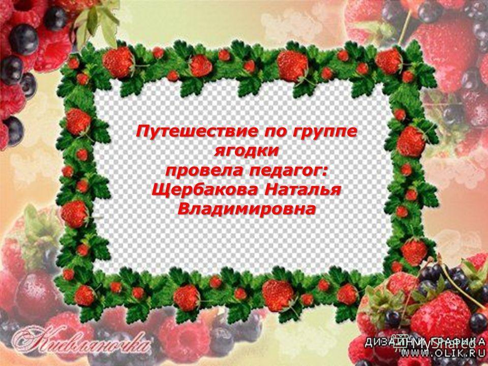 Путешествие по группе ягодки провела педагог: Щербакова Наталья Владимировна