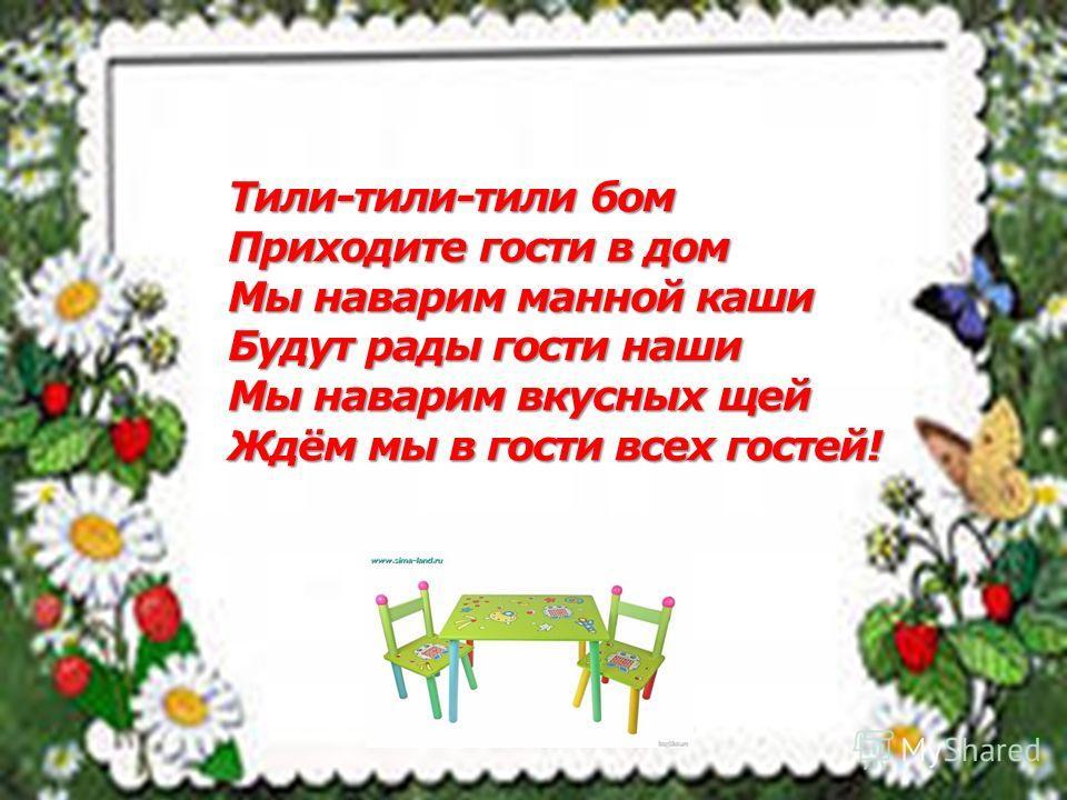 Тили-тили-тили бом Приходите гости в дом Мы наварим манной каши Будут рады гости наши Мы наварим вкусных щей Ждём мы в гости всех гостей!