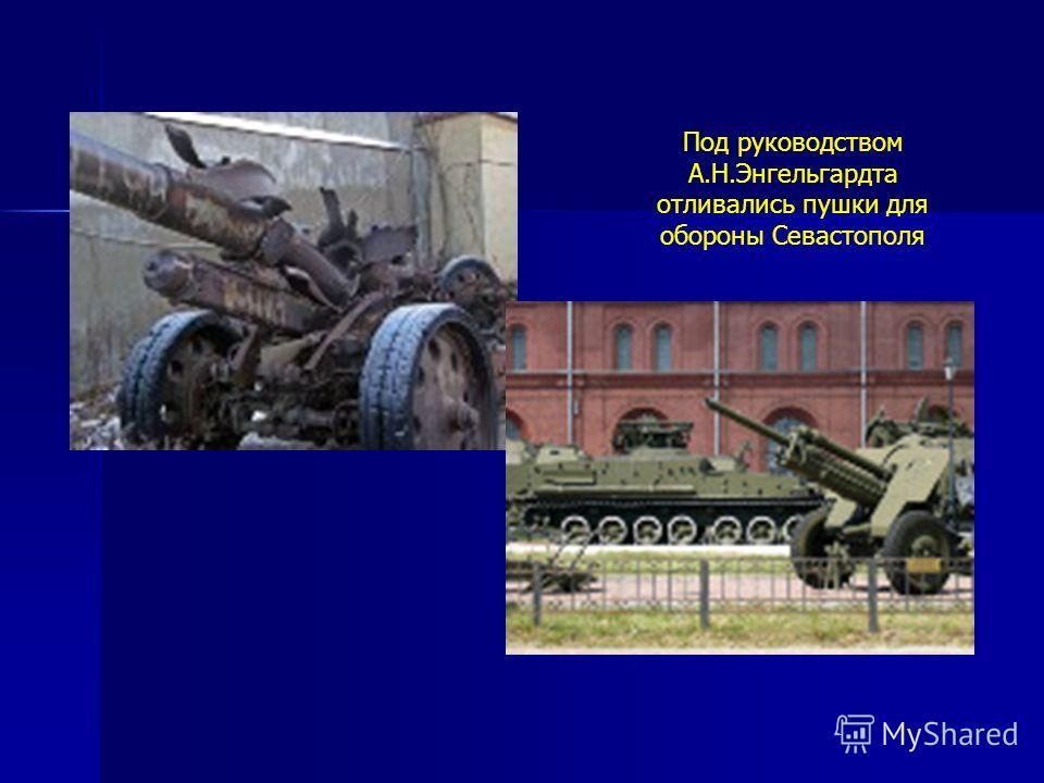 Под руководством А.Н.Энгельгардта отливались пушки для обороны Севастополя