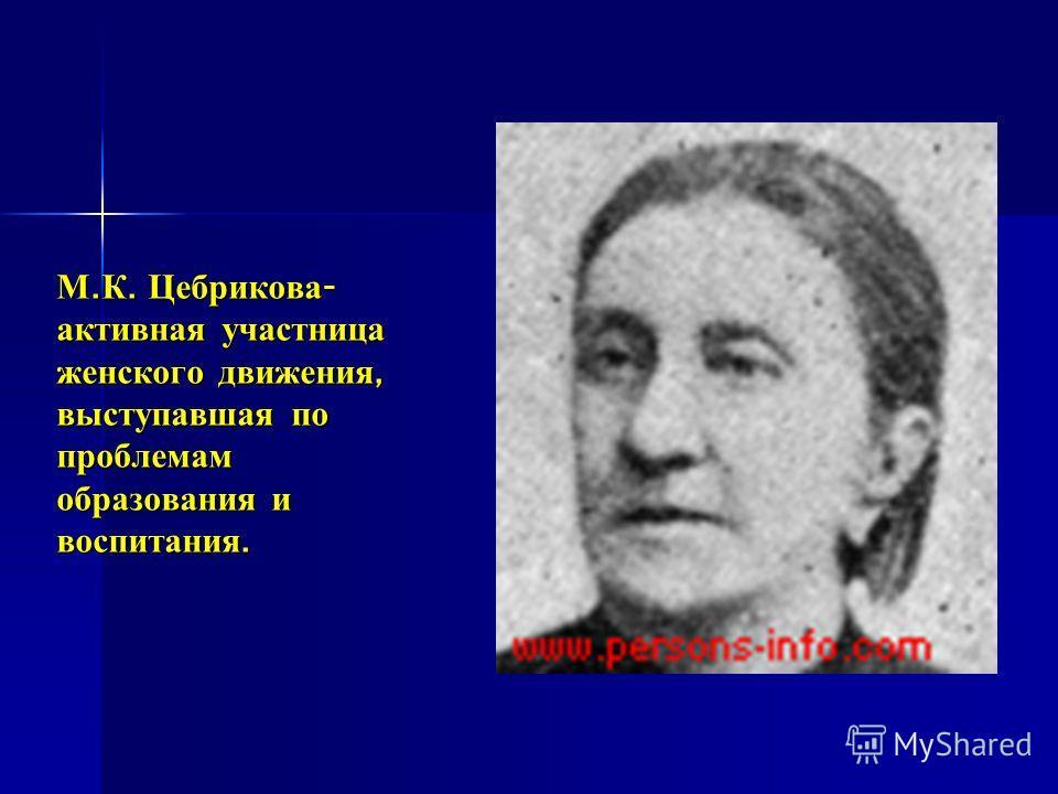 М. К. Цебрикова - активная участница женского движения, выступавшая по проблемам образования и воспитания.