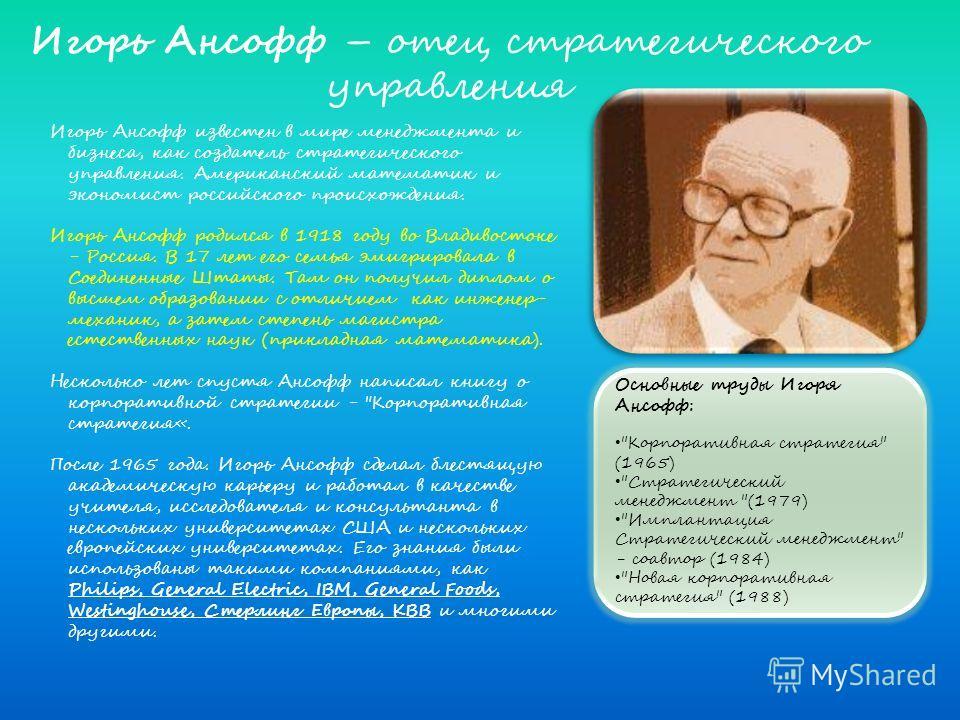 Игорь Ансофф известен в мире менеджмента и бизнеса, как создатель стратегического управления. Американский математик и экономист российского происхождения. Игорь Ансофф родился в 1918 году во Владивостоке - Россия. В 17 лет его семья эмигрировала в С