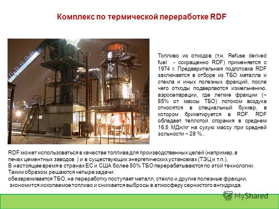 27 Топливо из отходов (т.н. Refuse derived fuel - сокращенно RDF) применяется с 1974 г. Предварительная подготовка RDF заключается в отборе из ТБО металла и стекла и иных полезных фракций, после чего отходы подвергаются измельчению, аэросепарации, гд