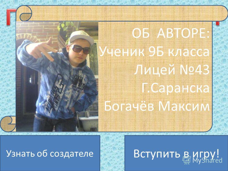 Вступить в игру! Узнать об создателе ОБ АВТОРЕ: Ученик 9Б класса Лицей 43 Г.Саранска Богачёв Максим