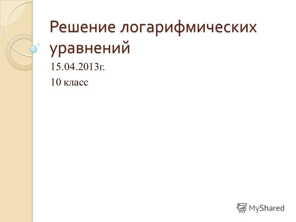 Решение логарифмических уравнений 15.04.2013г. 10 класс