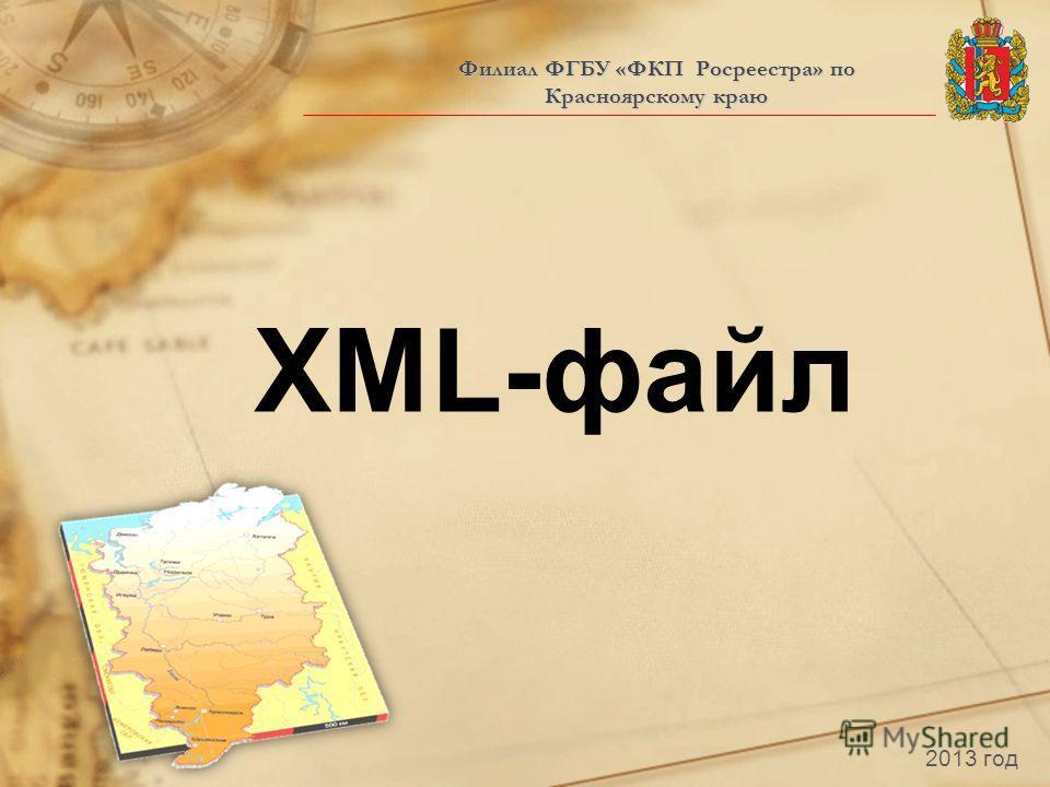 Филиал ФГБУ «ФКП Росреестра» по Красноярскому краю 2013 год XML-файл