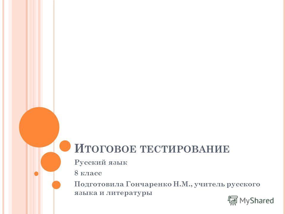 И ТОГОВОЕ ТЕСТИРОВАНИЕ Русский язык 8 класс Подготовила Гончаренко Н.М., учитель русского языка и литературы