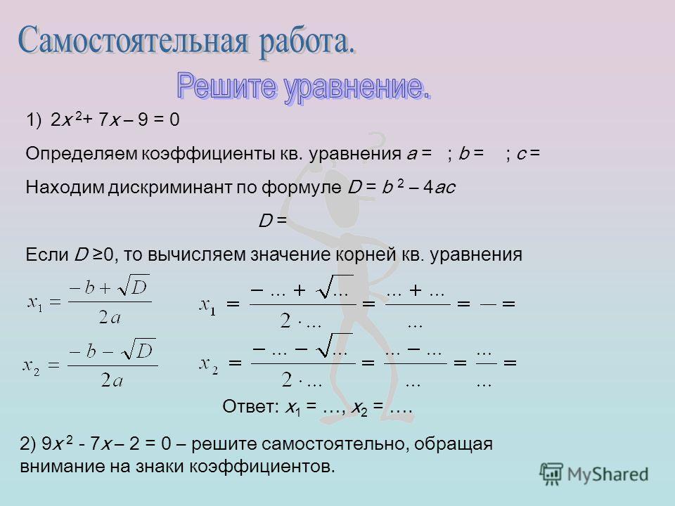 1)2х 2 + 7х – 9 = 0 Определяем коэффициенты кв. уравнения a = ; b = ; c = Находим дискриминант по формуле D = b 2 – 4ac D = Если D 0, то вычисляем значение корней кв. уравнения Ответ: х 1 = …, х 2 = …. 2) 9х 2 - 7х – 2 = 0 – решите самостоятельно, об