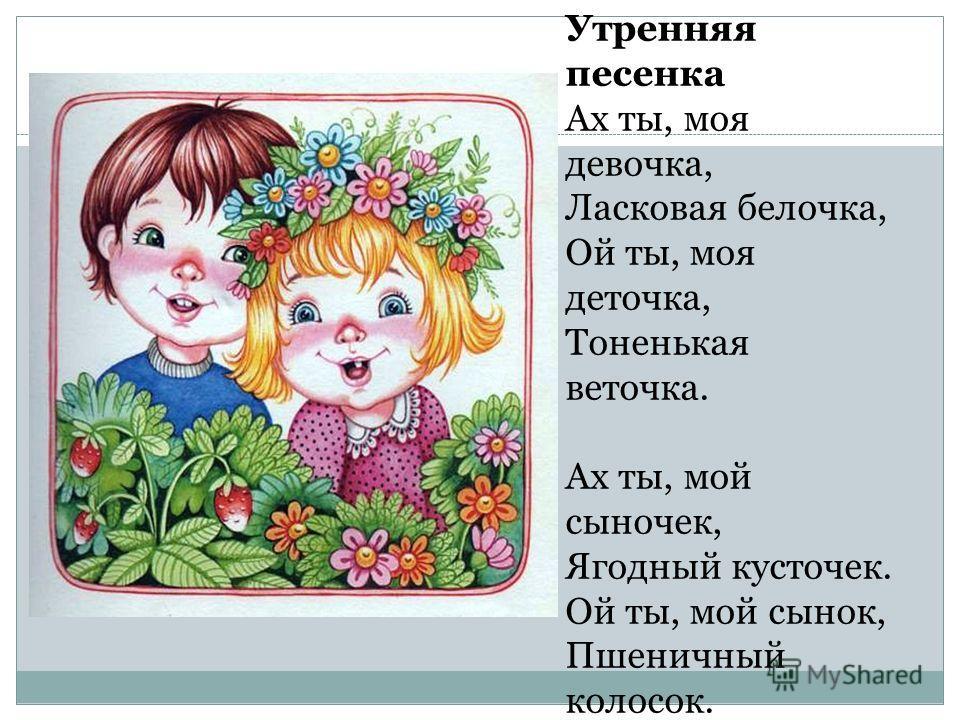Утренняя песенка Ах ты, моя девочка, Ласковая белочка, Ой ты, моя деточка, Тоненькая веточка. Ах ты, мой сыночек, Ягодный кусточек. Ой ты, мой сынок, Пшеничный колосок.