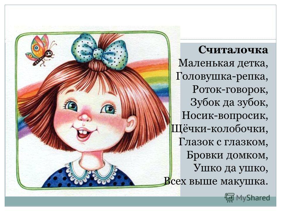 Считалочка Маленькая детка, Головушка-репка, Роток-говорок, Зубок да зубок, Носик-вопросик, Щёчки-колобочки, Глазок с глазком, Бровки домком, Ушко да ушко, Всех выше макушка.