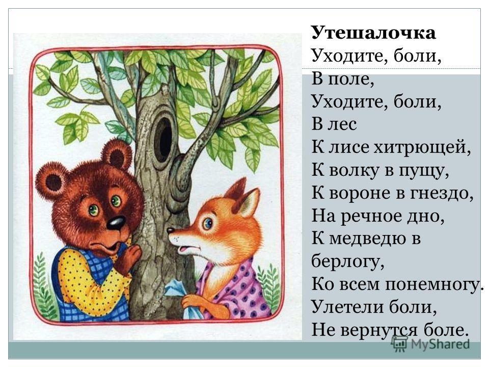 Утешалочка Уходите, боли, В поле, Уходите, боли, В лес К лисе хитрющей, К волку в пущу, К вороне в гнездо, На речное дно, К медведю в берлогу, Ко всем понемногу. Улетели боли, Не вернутся боле.