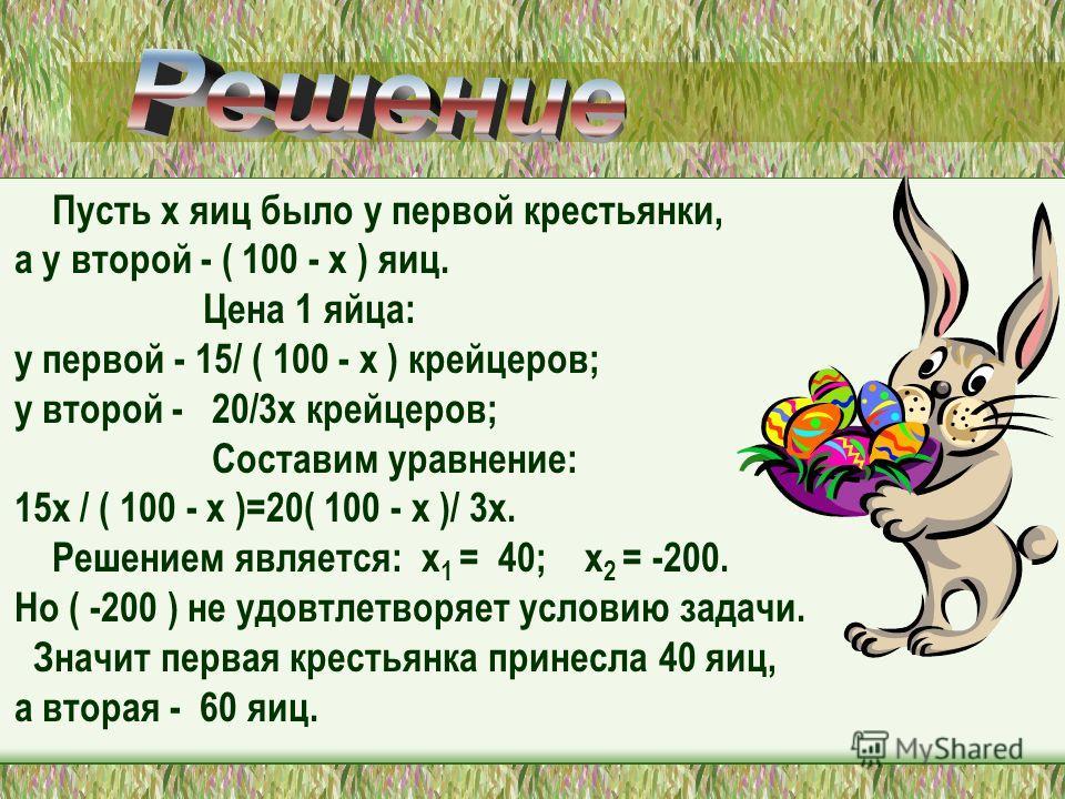 Пусть х яиц было у первой крестьянки, а у второй - ( 100 - х ) яиц. Цена 1 яйца: у первой - 15/ ( 100 - х ) крейцеров; у второй - 20/3х крейцеров; Cоставим уравнение: 15x / ( 100 - х )=20( 100 - х )/ 3х. Решением является: х 1 = 40; х 2 = -200. Но (