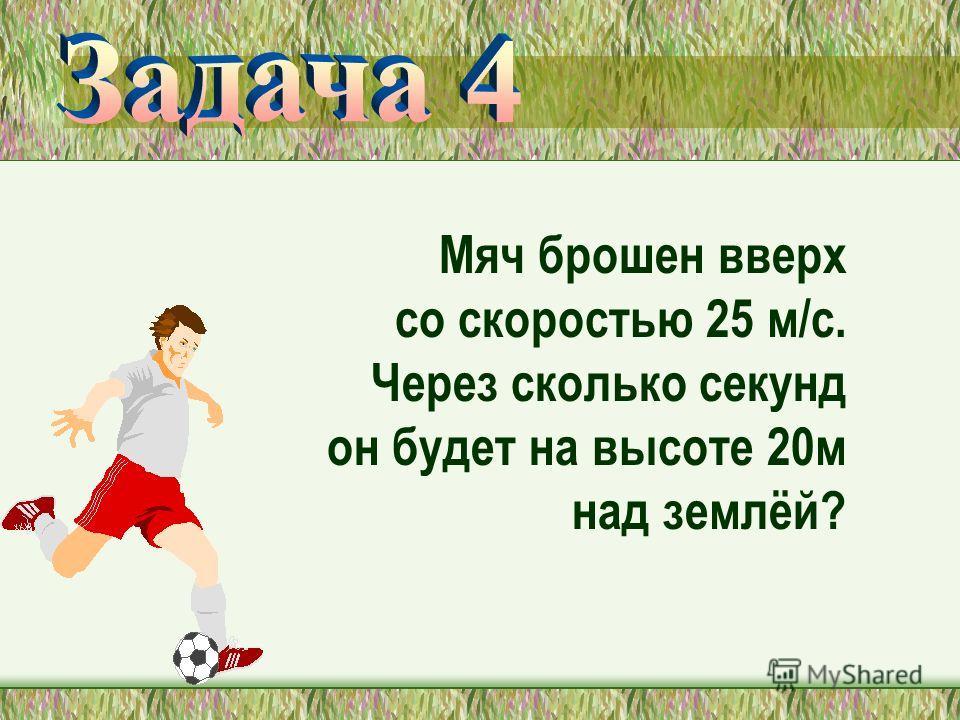 Мяч брошен вверх со скоростью 25 м/с. Через сколько секунд он будет на высоте 20м над землёй?