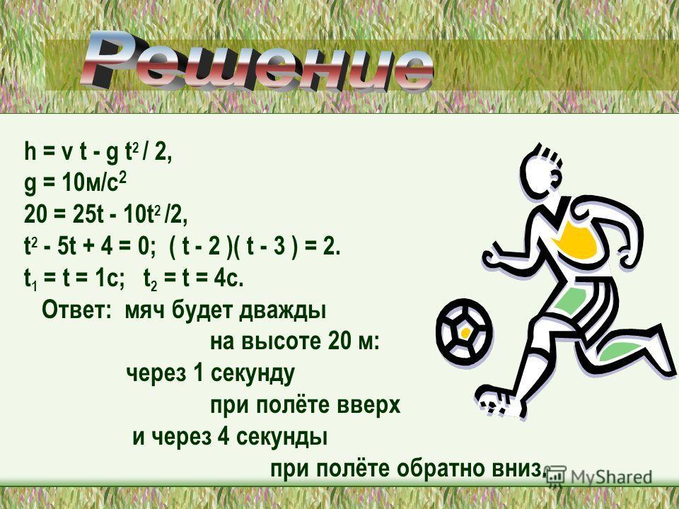 h = v t - g t 2 / 2, g = 10м/с 2 20 = 25t - 10t 2 /2, t 2 - 5t + 4 = 0; ( t - 2 )( t - 3 ) = 2. t 1 = t = 1c; t 2 = t = 4c. Ответ: мяч будет дважды на высоте 20 м: через 1 секунду при полёте вверх и через 4 секунды при полёте обратно вниз.