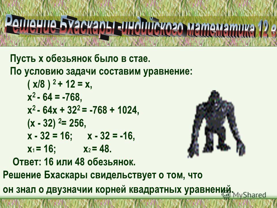Пусть х обезьянок было в стае. По условию задачи составим уравнение: ( х/8 ) 2 + 12 = х, х 2 - 64 = -768, х 2 - 64х + 32 2 = -768 + 1024, (х - 32) 2 = 256, х - 32 = 16; х - 32 = -16, х 1 = 16; х 2 = 48. Ответ: 16 или 48 обезьянок. Решение Бхаскары св
