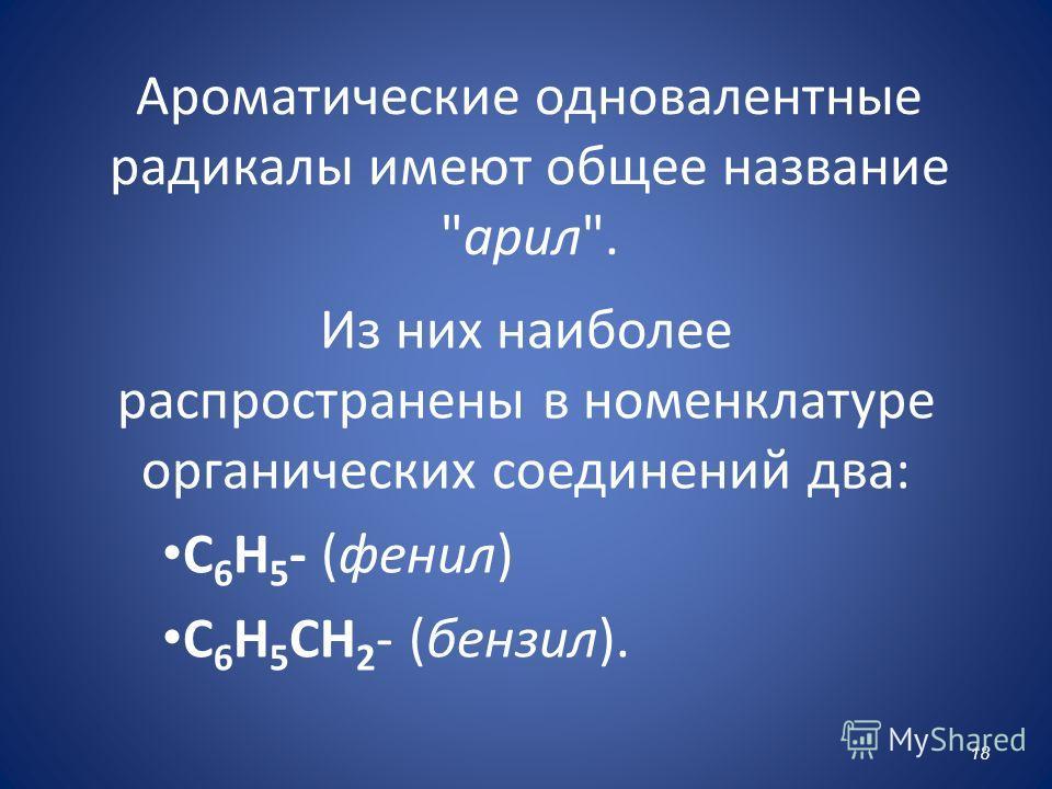 Ароматические одновалентные радикалы имеют общее название арил. Из них наиболее распространены в номенклатуре органических соединений два: C 6 H 5 - (фенил) C 6 H 5 CH 2 - (бензил). 18