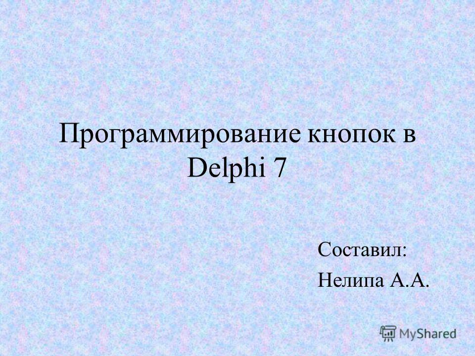 Программирование кнопок в Delphi 7 Составил: Нелипа А.А.
