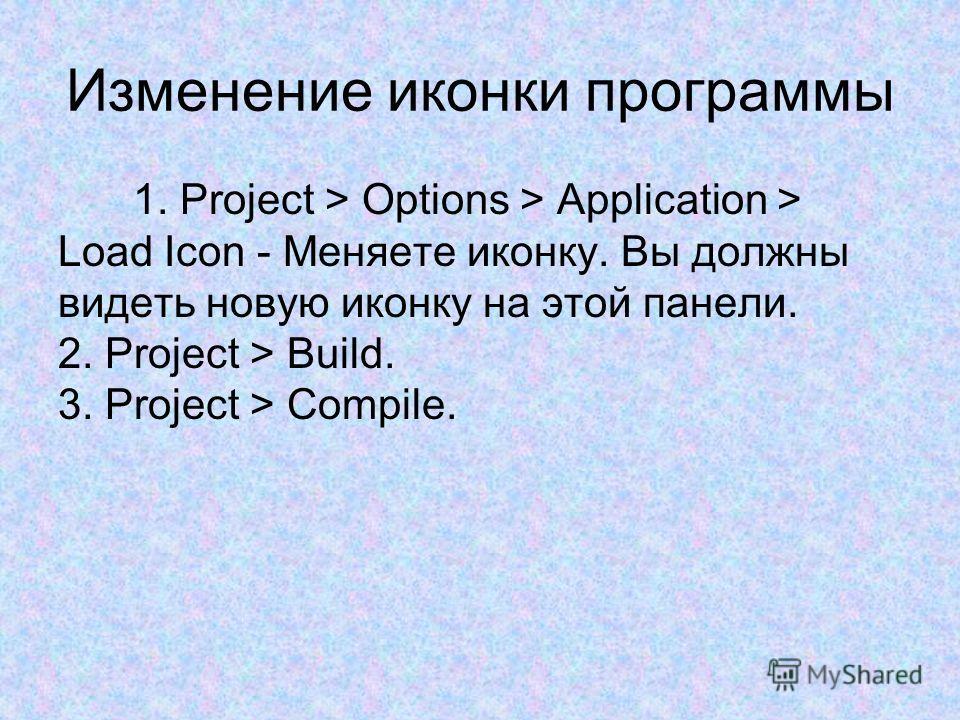Изменение иконки программы 1. Project > Options > Application > Load Icon - Меняете иконку. Вы должны видеть новую иконку на этой панели. 2. Project > Build. 3. Project > Compile.