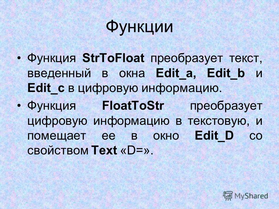 Функции Функция StrToFloat преобразует текст, введенный в окна Edit_a, Edit_b и Edit_c в цифровую информацию. Функция FloatToStr преобразует цифровую информацию в текстовую, и помещает ее в окно Edit_D со свойством Text «D=».