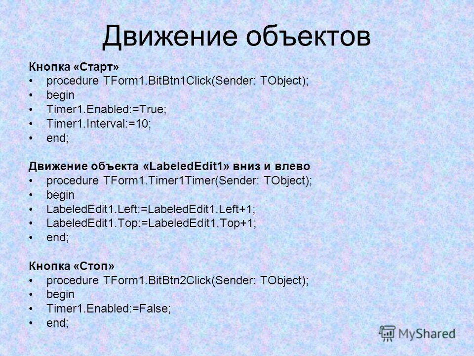 Движение объектов Кнопка «Старт» procedure TForm1.BitBtn1Click(Sender: TObject); begin Timer1.Enabled:=True; Timer1.Interval:=10; end; Движение объекта «LabeledEdit1» вниз и влево procedure TForm1.Timer1Timer(Sender: TObject); begin LabeledEdit1.Left