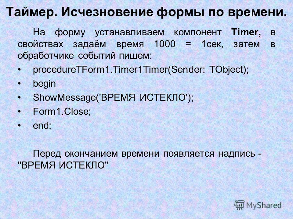 Таймер. Исчезновение формы по времени. На форму устанавливаем компонент Timer, в свойствах задаём время 1000 = 1сек, затем в обработчике событий пишем: procedureTForm1.Timer1Timer(Sender: TObject); begin ShowMessage('ВРЕМЯ ИСТЕКЛО'); Form1.Close; end
