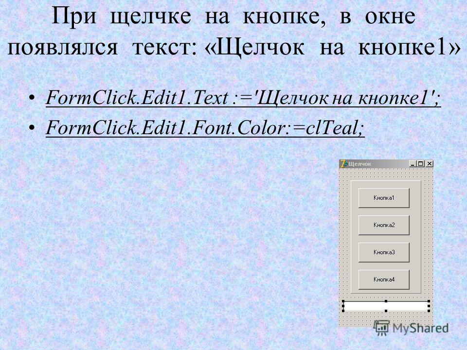 При щелчке на кнопке, в окне появлялся текст: «Щелчок на кнопке1» FormClick.Edit1.Text :='Щелчок на кнопке1'; FormClick.Edit1.Font.Color:=clTeal;