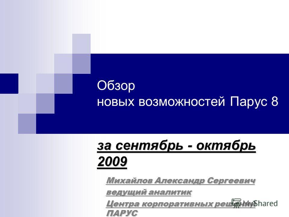 Обзор новых возможностей Парус 8 за сентябрь - октябрь 2009 Михайлов Александр Сергеевич ведущий аналитик Центра корпоративных решений ПАРУС