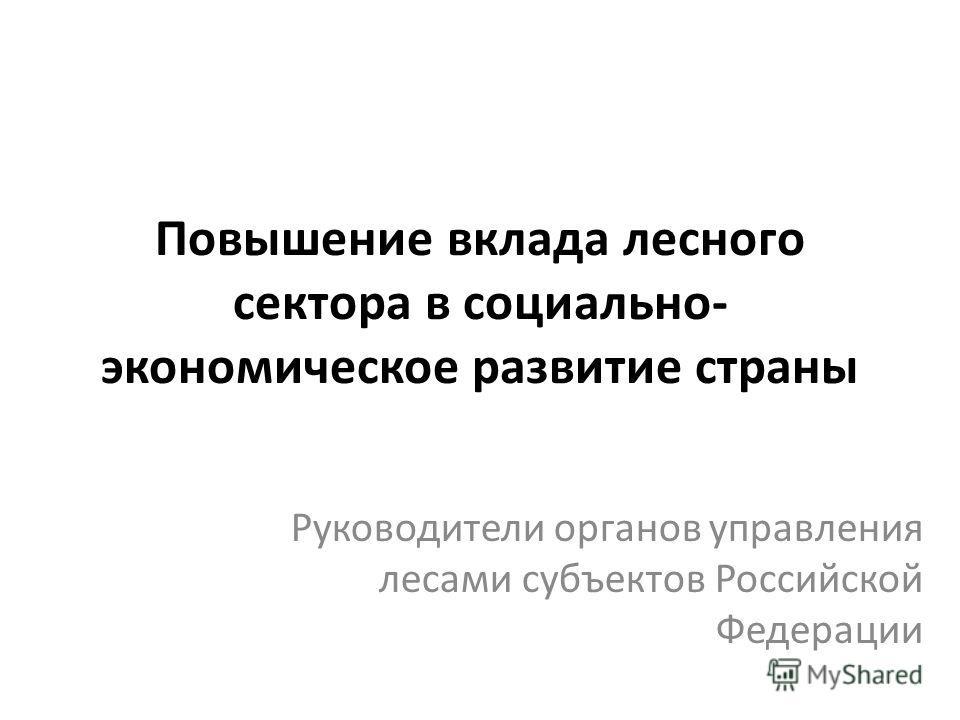 Повышение вклада лесного сектора в социально- экономическое развитие страны Руководители органов управления лесами субъектов Российской Федерации