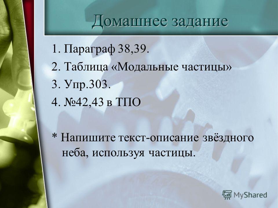 Домашнее задание 1. Параграф 38,39. 2. Таблица «Модальные частицы» 3. Упр.303. 4. 42,43 в ТПО * Напишите текст-описание звёздного неба, используя частицы.