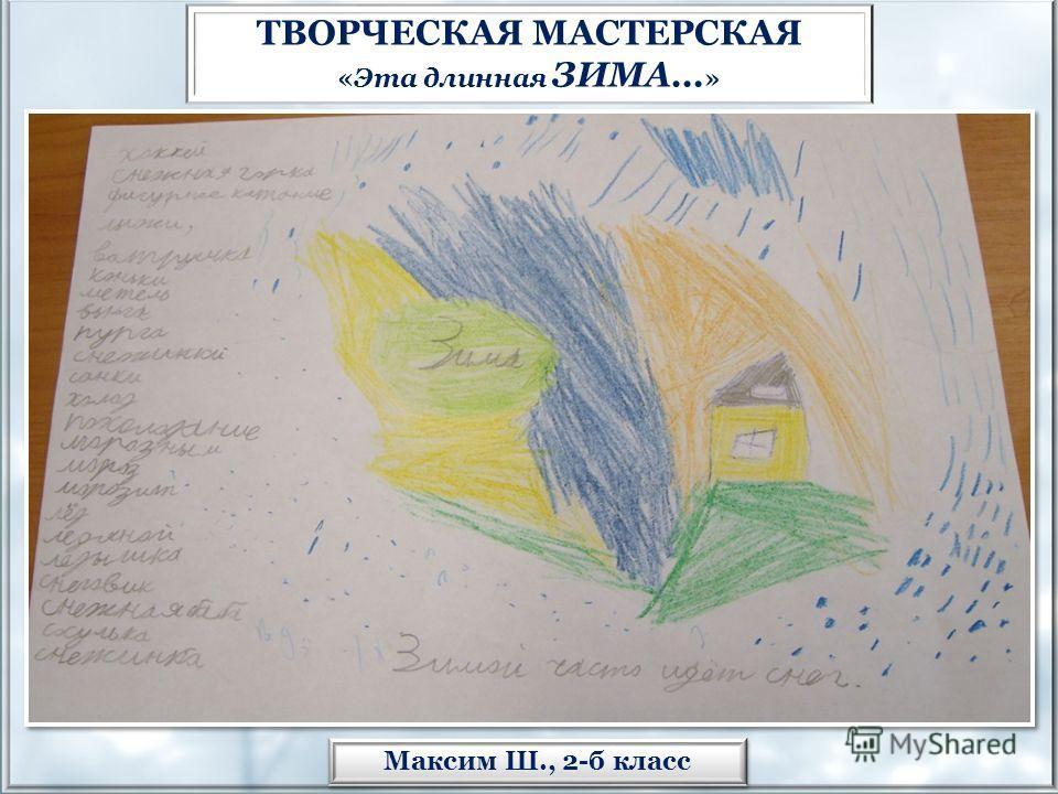 Максим Ш., 2-б класс ТВОРЧЕСКАЯ МАСТЕРСКАЯ «Эта длинная ЗИМА… »