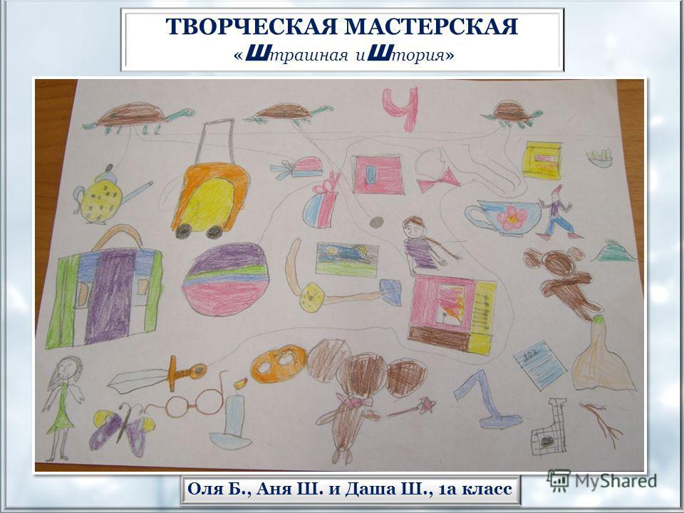 Оля Б., Аня Ш. и Даша Ш., 1а класс ТВОРЧЕСКАЯ МАСТЕРСКАЯ « Ш трашная и Ш тория»